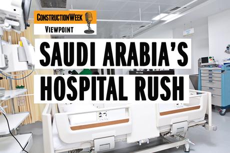 Podcast: Construction Week Viewpoint – Saudi's hospital surge